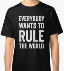 Everybody Wants To Rule The World Classic T-Shirt