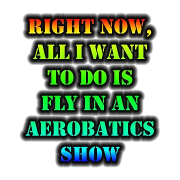 Right Now, All I Want To Do Is Fly In An Aerobatics Show by cmmei