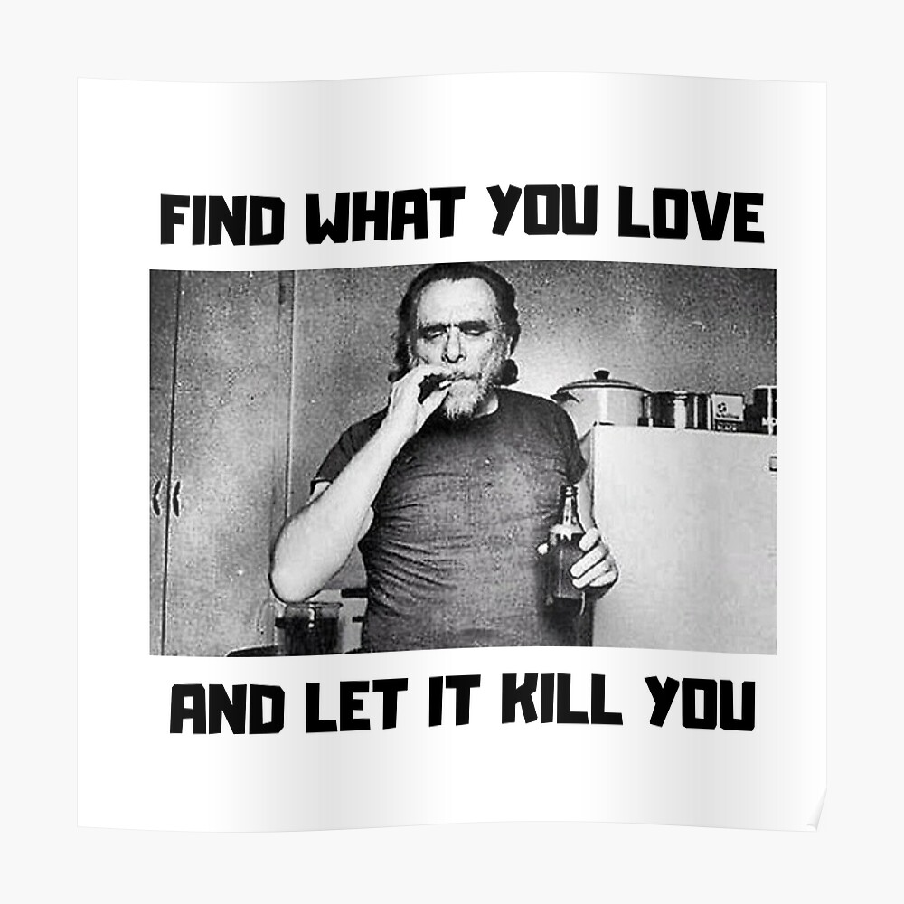 Charles Bukowski, Find what you love and let it kill you Poster