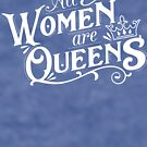 All Women are Queens by skittzi