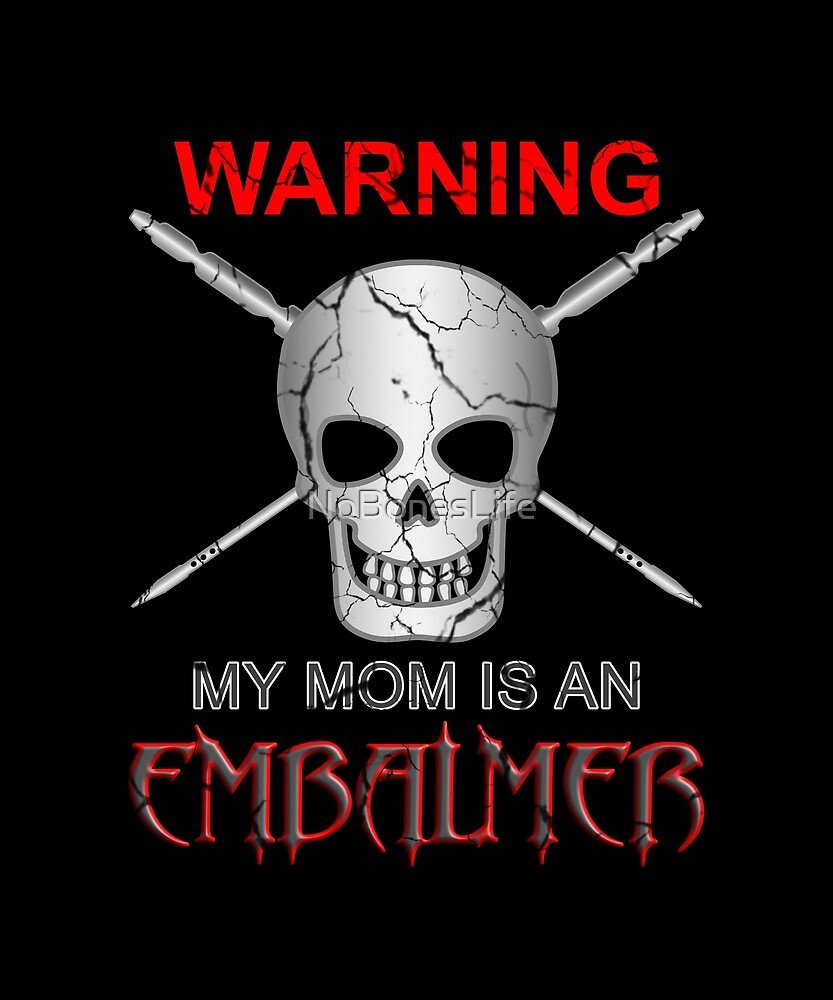 Warning My Mom Is An Embalmer by NoBonesLife