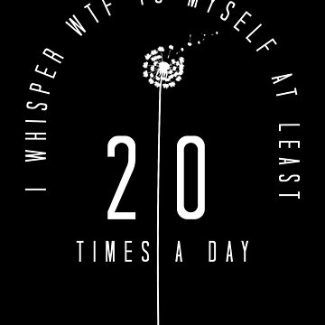 I Whisper WTF to Myself at Least 20 Times a Day Funny Design by BOBSMITHHHHH