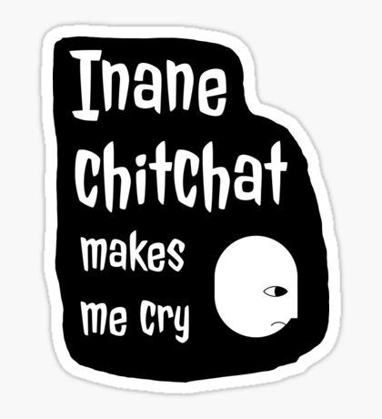 Inane Chitchat Makes Me Cry - small talk Sticker