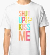 Shut Up & Kiss Me Classic T-Shirt