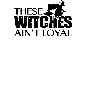 These Witches Ain't Loyal V5 by TeeTimeGuys