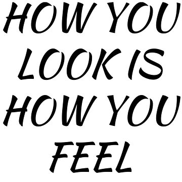 how you look is how you feel by amonmalik1994
