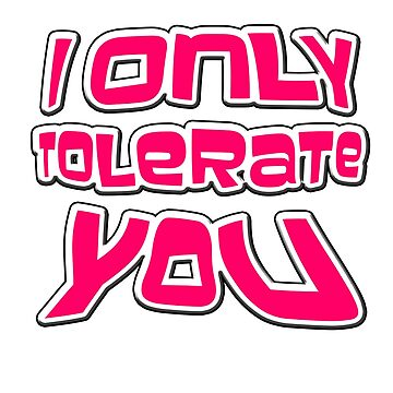 I ONLY TOLERATE YOU - FUNNY T-SHIRT FOR PEOPLE IN RELATIONSHIPS- OR STICKER AND WALL HANGING  by Iskybibblle