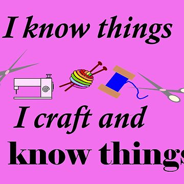 I know things, I craft and I know things by martisanne
