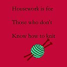 Housework is for those who don't know how to knit by martisanne