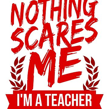 Nothing Scares Me I'm a Teacher by VomHaus