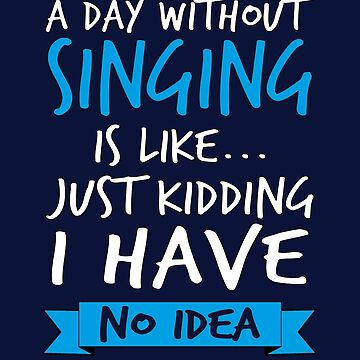A Day Without Singing Is Like by STdesigns