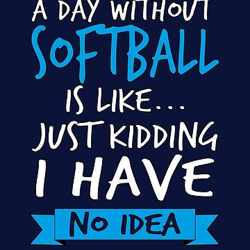 A Day Without Softball Is Like  by STdesigns
