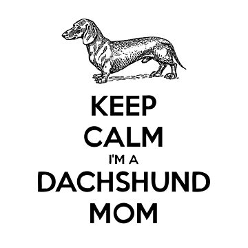 Keep Calm I'm a Dachshund Mom. by RBBeachDesigns
