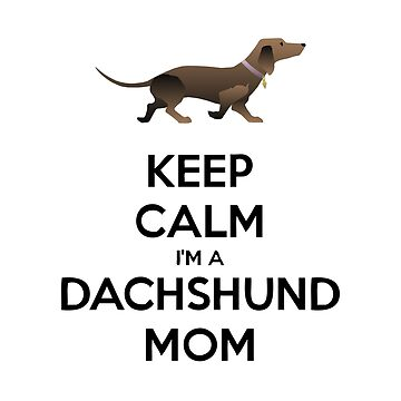 Keep Calm I'm a Dachshund Mom by RBBeachDesigns