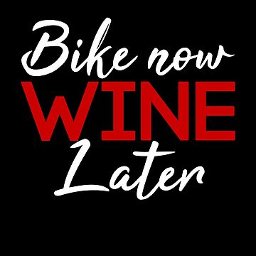Bike Now Wine Later by STdesigns
