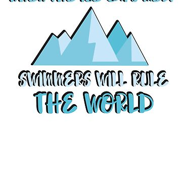 WHEN THE ICE CAPS MELT - SWIMMERS WILL RULE THE WORLD - FUNNY SWIMMING SAYING by NotYourDesign