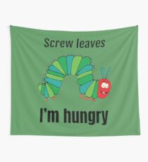 Screw Leaves I'm Hungry - Funny diet Shirt - Fun Diet Tee - Fun Diet T-shirt - The Very Hungry Caterpillar - Funny Vegetarian Shirt Wall Tapestry