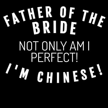 Father Of The Bride I'm Chinese  by mrkprints