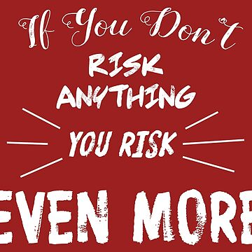 If You Don't Risk Anything You Risk Even More by esskay