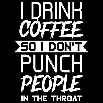 Coffee Lovers T-shirt: I Drink Coffee So I Don't Punch People In The Throat by drakouv