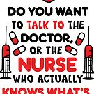 Do You Want To Talk To The Doctor, Or The Nurse Who Actually Knows What's Going On? T-shirt by wantneedlove