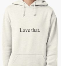 Love that.  Pullover Hoodie