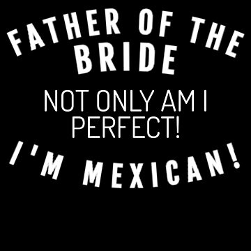 Father Of The Bride I'm Mexican  by mrkprints