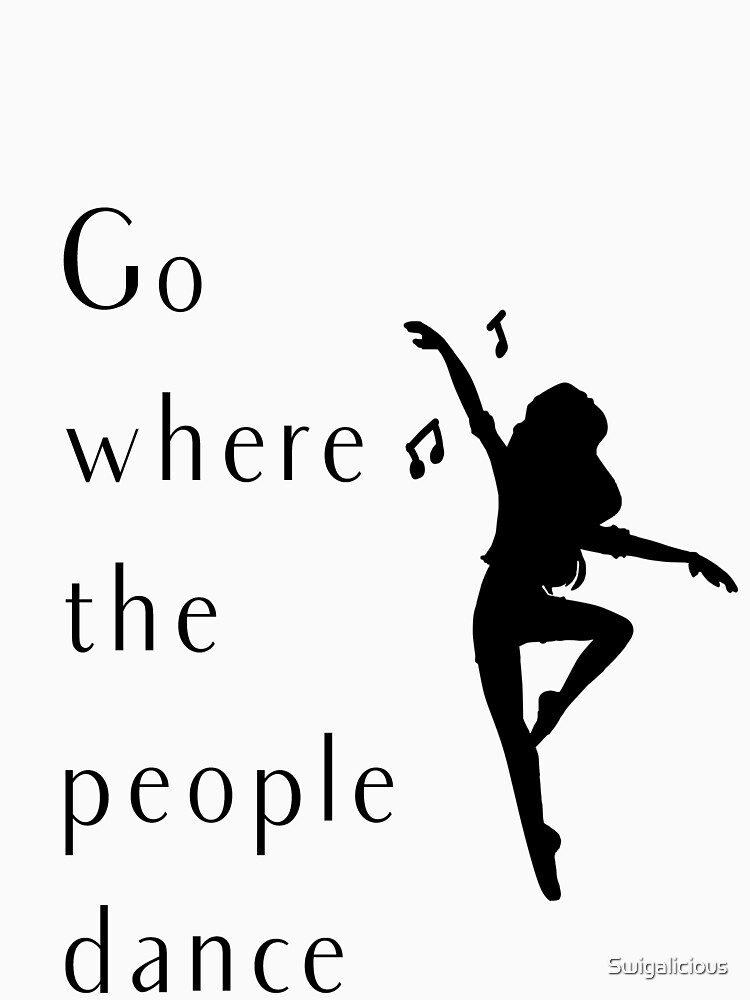 Dance Shirt Go Where The People Dance by Swigalicious