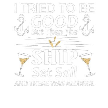 I Tried To Be Good But Then The Ship Set Sail And There Was Alcohol by hangene92