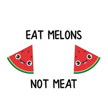 EAT MELONS NOT MEAT by styleofpop