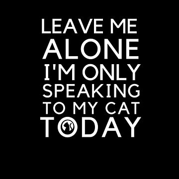 Leave me alone i'm only speaking to my cat today by omar77
