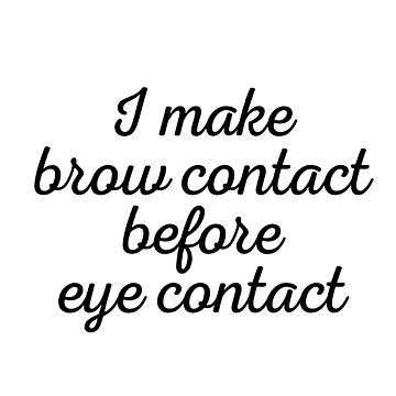 I make brow contact before eye contact by caddystar