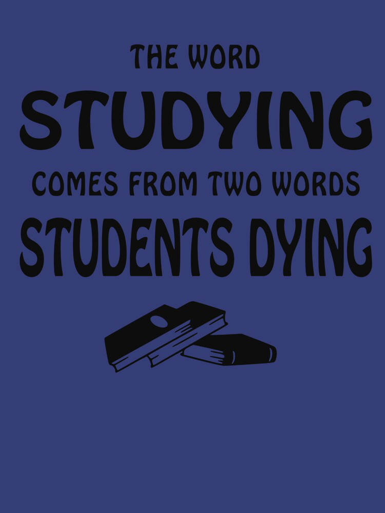 THE WORD STUDYING COMES FROM TWO WORDS, STUDENTS DYING by NotYourDesign