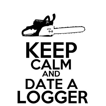 Keep Calm And Date A Logger by Mill8ion