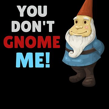 You Don't Gnome Me Funny Gnome Pun by DogBoo