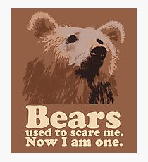 Bears used to scare me. Now I am one. Photographic Print