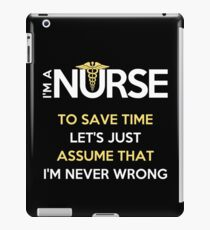 I'm A Nurse. To Save Time Let's Just Assume That I'm Never Wrong T-Shirt iPad Case/Skin