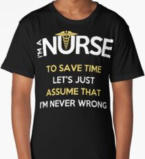 I'm A Nurse. To Save Time Let's Just Assume That I'm Never Wrong T-Shirt Long T-Shirt