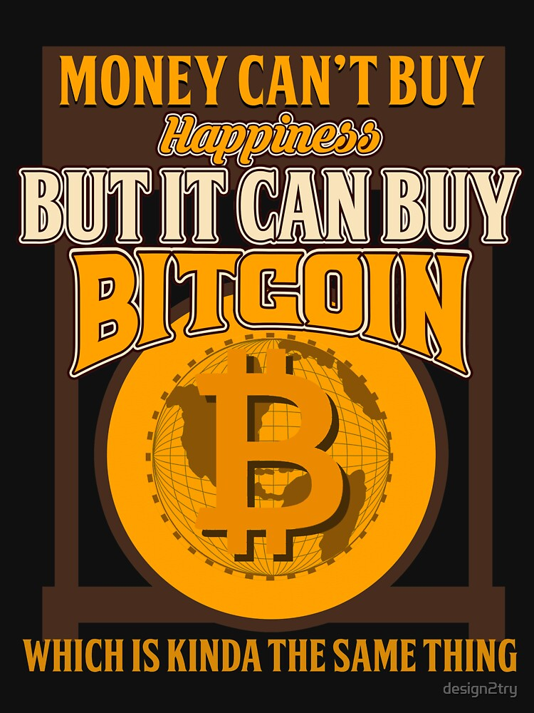 BITCOIN - Money Can't Buy Happiness. But It Can Buy Bitcoin by design2try