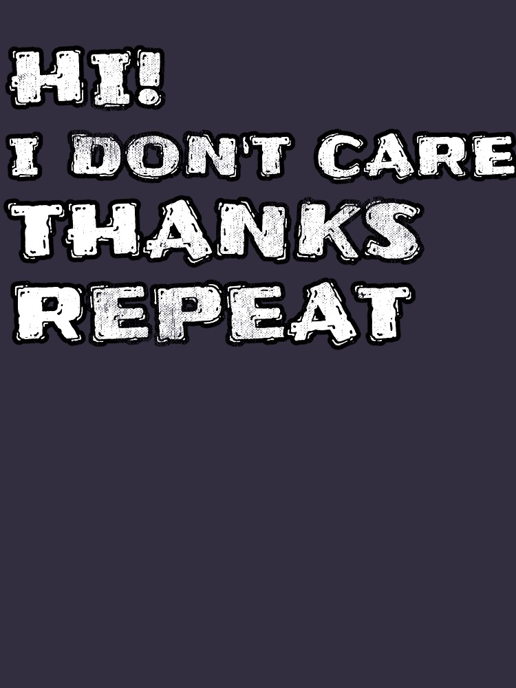 Hi! I Don't Care Thanks Repeat Funny Sarcastic Sayings  by Klimentina