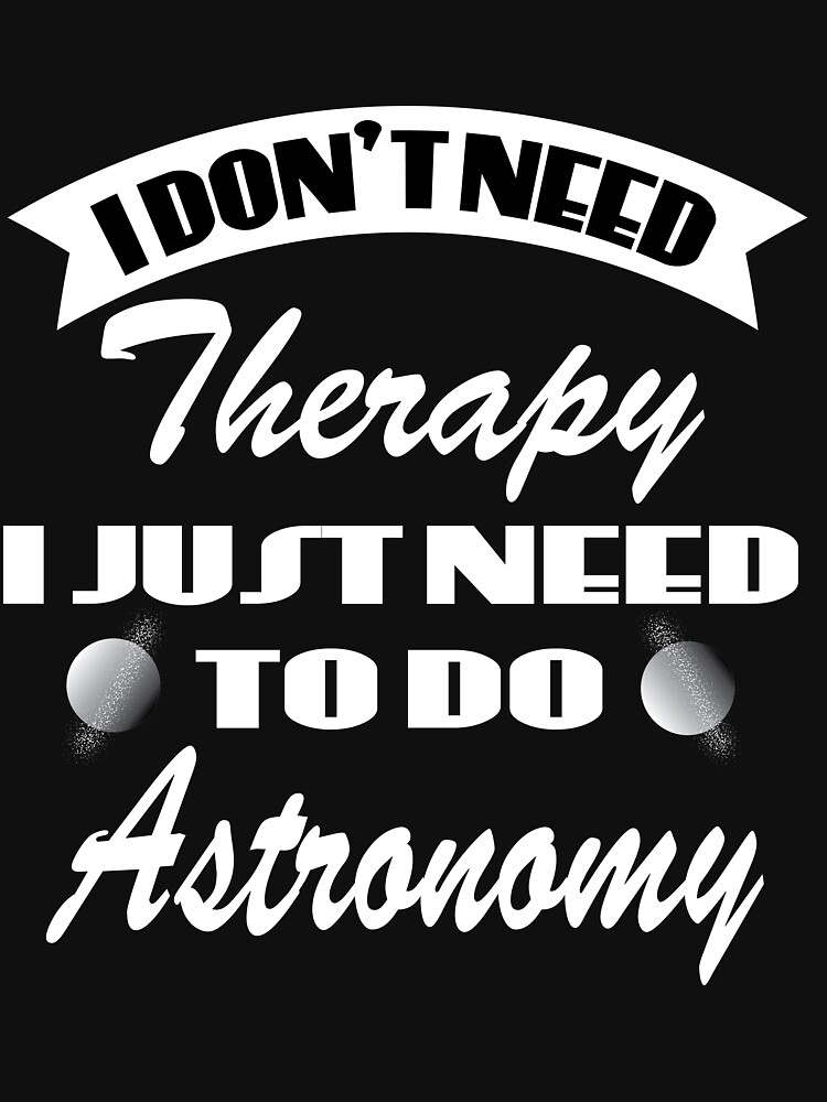 """Dazzling simple yet superb tee design saying """"I Don't Need Therapy, I Just Need to Do Astronomy"""" by Customdesign200"""