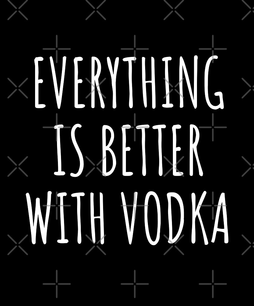 Everything is better with vodka - funny vodka gift by Luna-May