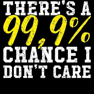 There's a 99,9% chance I don't care - Sarcastic by alexmichel