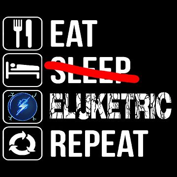 Eat Sleep Eluketric Repeat by YT-Eluketric