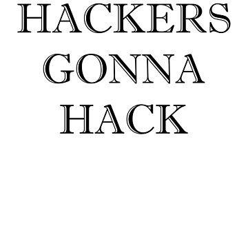 Hackers Gonna Hack Funny Hacking Quote by ByTekk