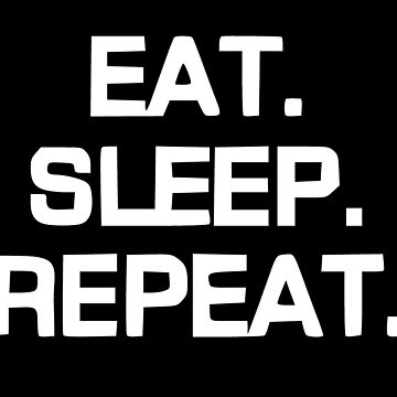 Eat Sleep Repeat by realmatdesign