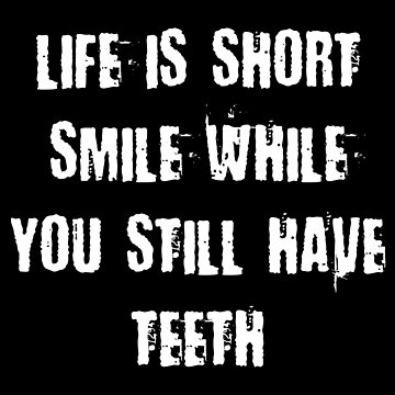 LIFE IS SHORT SMILE WHILE YOU STILL HAVE TEETH by limitlezz
