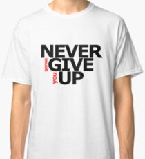 NEVER gonna GIVE you UP! Classic T-Shirt