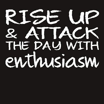 Motivational Rise Up & Attack The Day With Enthusiasm by galleryOne
