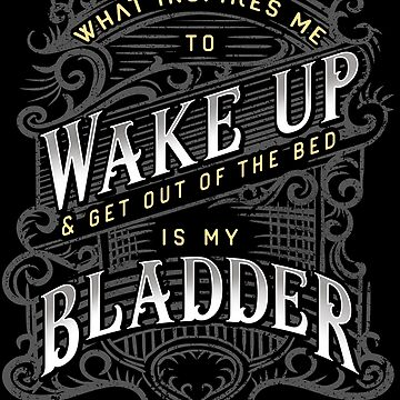 What Inspires Me to Wake Up is My Bladder Funny Sarcasm by javaneka